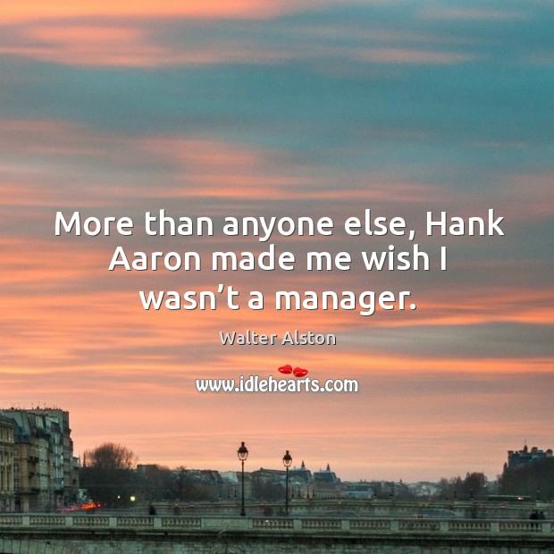 More than anyone else, hank aaron made me wish I wasn't a manager. Image