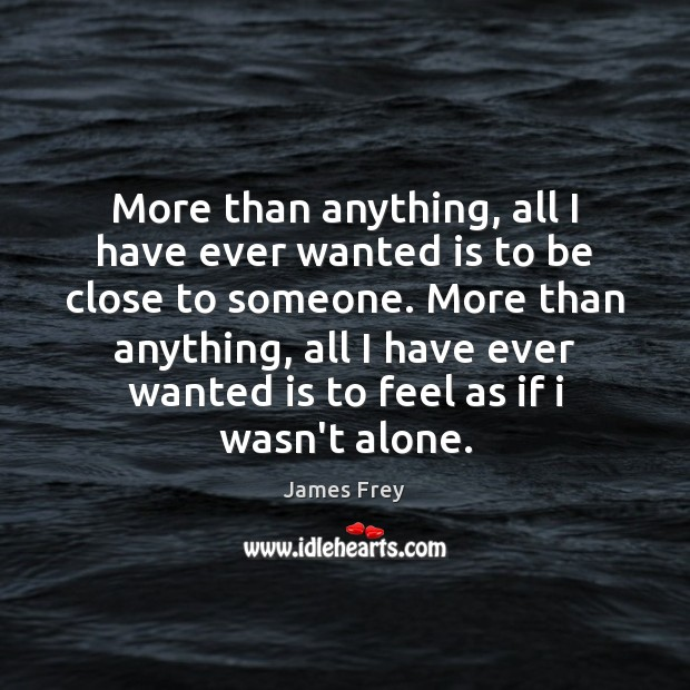 More than anything, all I have ever wanted is to be close James Frey Picture Quote