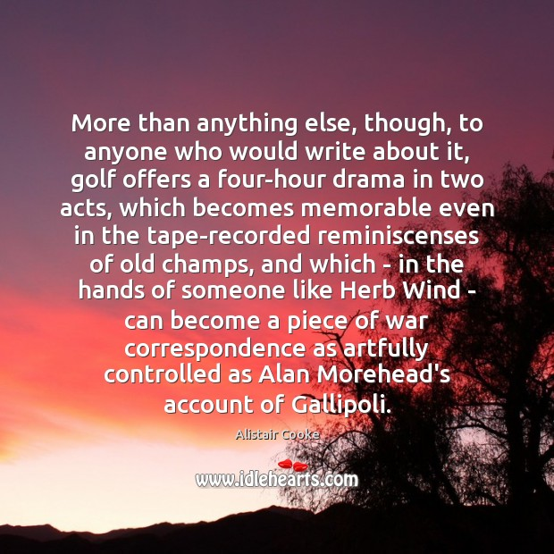 More than anything else, though, to anyone who would write about it, Alistair Cooke Picture Quote