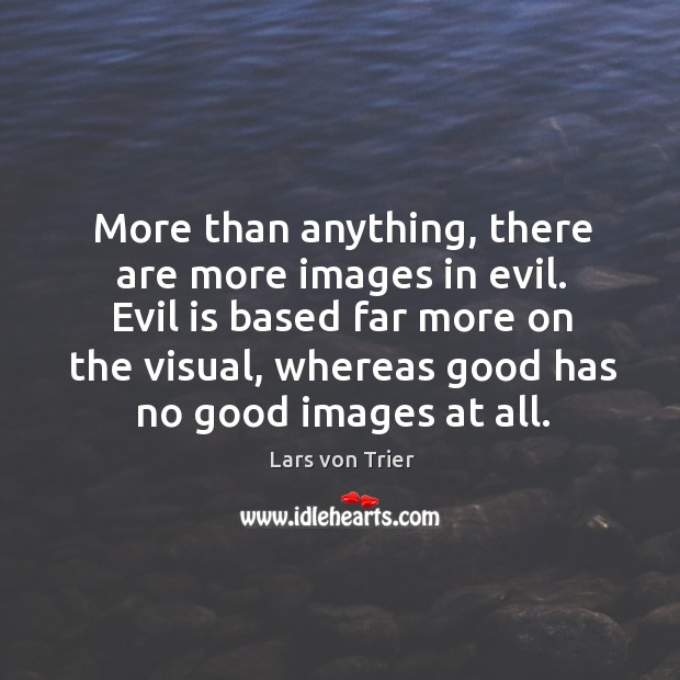 More than anything, there are more images in evil. Evil is based far more on the visual Lars von Trier Picture Quote