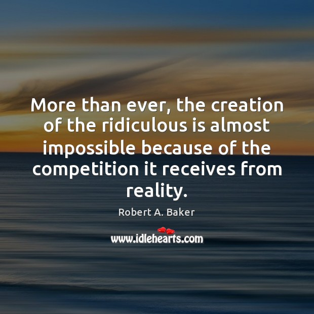 More than ever, the creation of the ridiculous is almost impossible because Reality Quotes Image