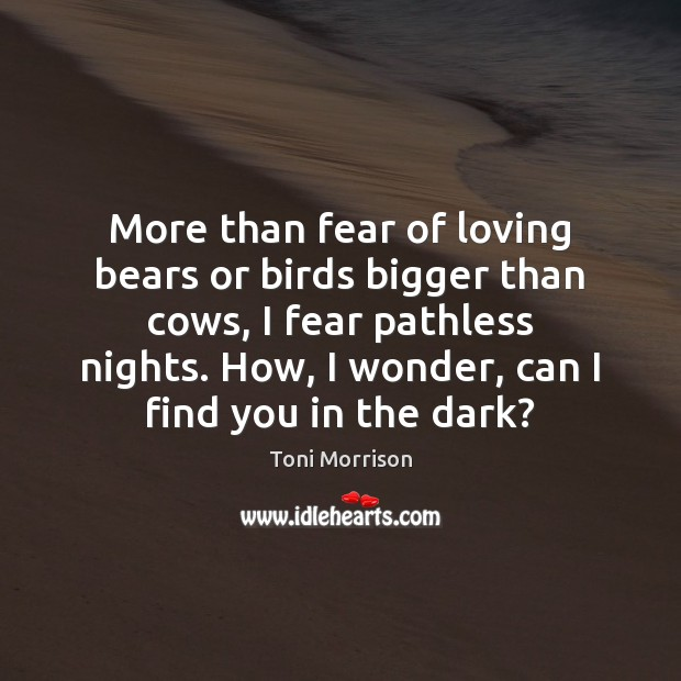 More than fear of loving bears or birds bigger than cows, I Toni Morrison Picture Quote