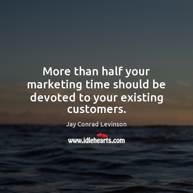 More than half your marketing time should be devoted to your existing customers. Image