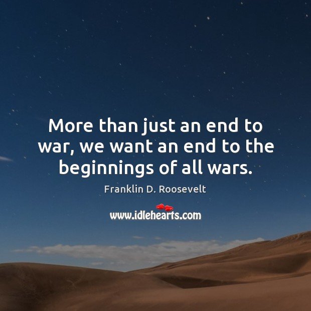 More than just an end to war, we want an end to the beginnings of all wars. Image