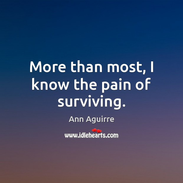 More than most, I know the pain of surviving. Ann Aguirre Picture Quote