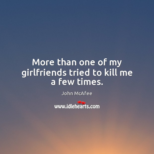 More than one of my girlfriends tried to kill me a few times. John McAfee Picture Quote