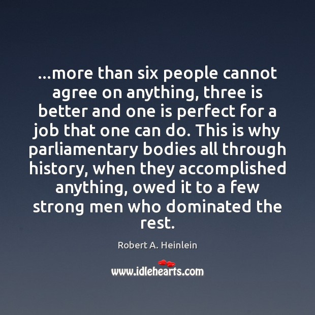 …more than six people cannot agree on anything, three is better and Robert A. Heinlein Picture Quote