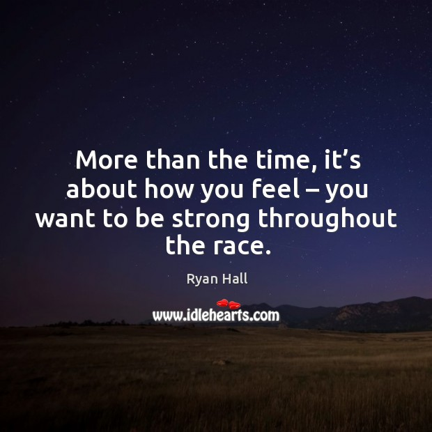 More than the time, it's about how you feel – you want to be strong throughout the race. Image