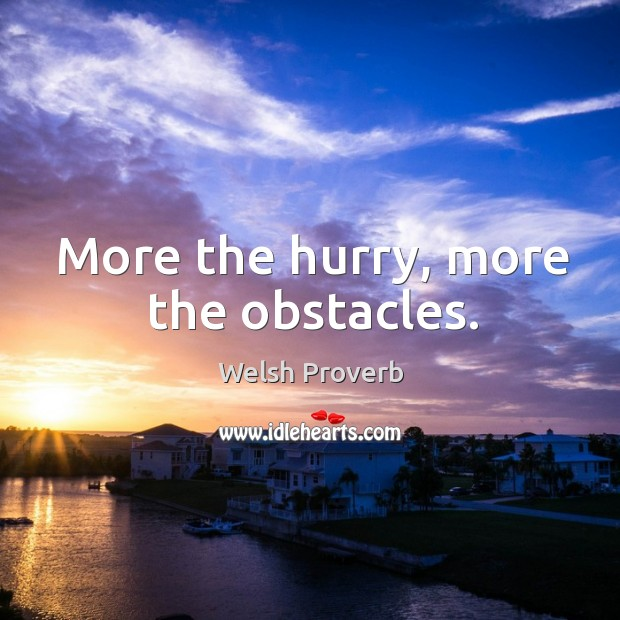 More the hurry, more the obstacles. Welsh Proverbs Image