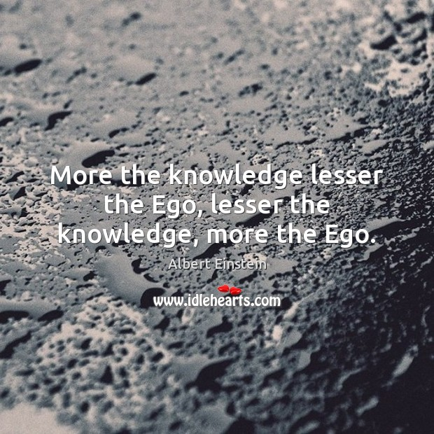 Image, More the knowledge lesser the Ego, lesser the knowledge, more the Ego.