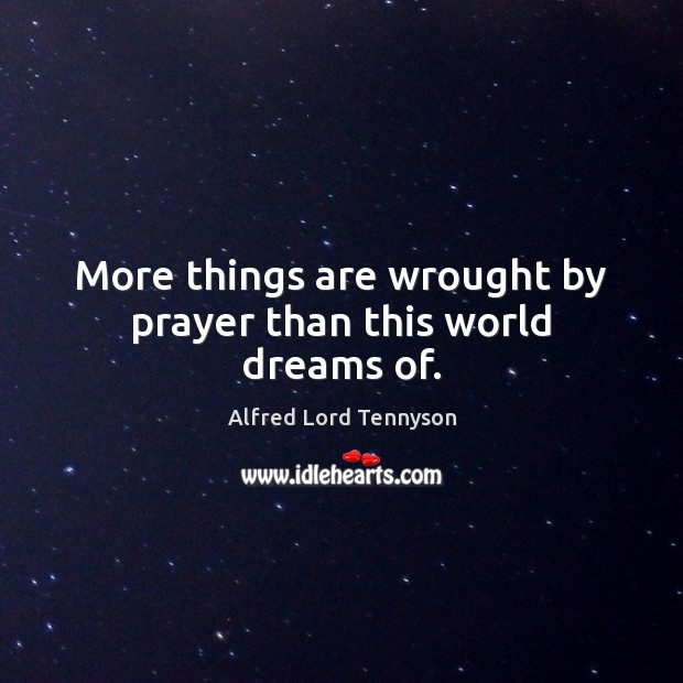 More things are wrought by prayer than this world dreams of. Alfred Lord Tennyson Picture Quote