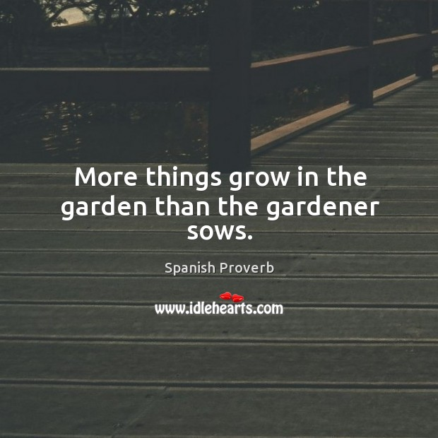 Image, More things grow in the garden than the gardener sows.