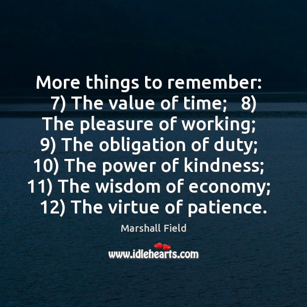 More things to remember:   7) The value of time;   8) The pleasure of working;   9) Image