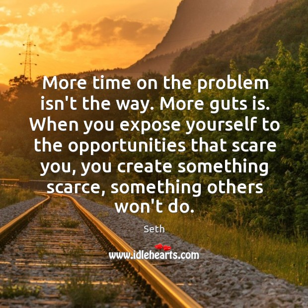 Image, More time on the problem isn't the way. More guts is. When