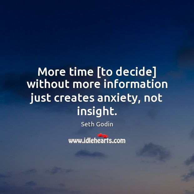 More time [to decide] without more information just creates anxiety, not insight. Seth Godin Picture Quote