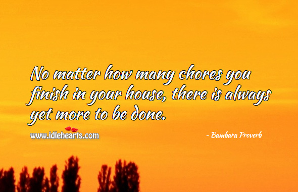 No matter how many chores you finish in your house, there is always yet more to be done. Bambara Proverbs Image