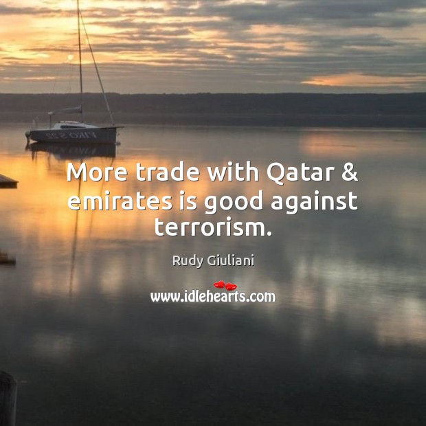 Rudy Giuliani Picture Quote image saying: More trade with Qatar & emirates is good against terrorism.