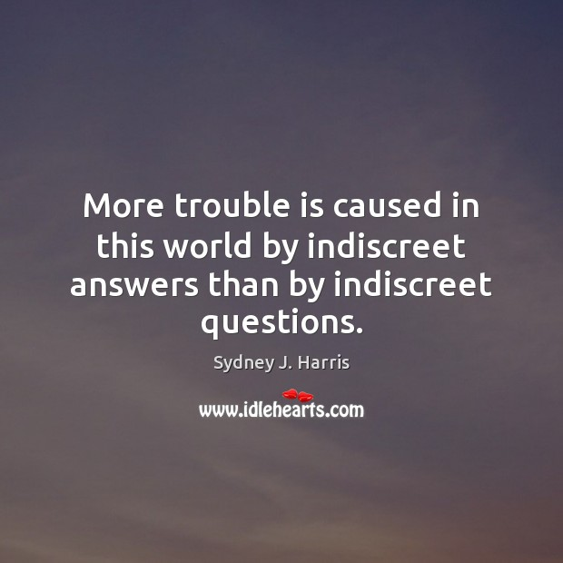 More trouble is caused in this world by indiscreet answers than by indiscreet questions. Sydney J. Harris Picture Quote