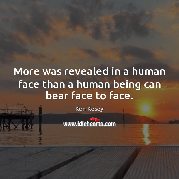 More was revealed in a human face than a human being can bear face to face. Ken Kesey Picture Quote