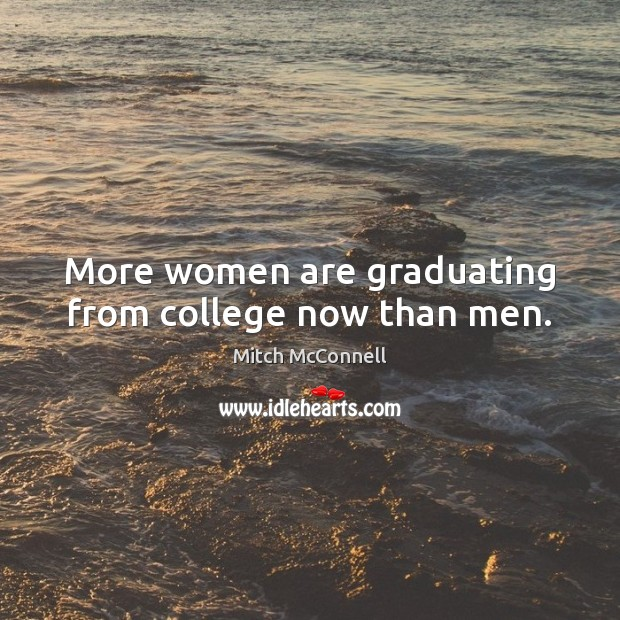More women are graduating from college now than men. Mitch McConnell Picture Quote