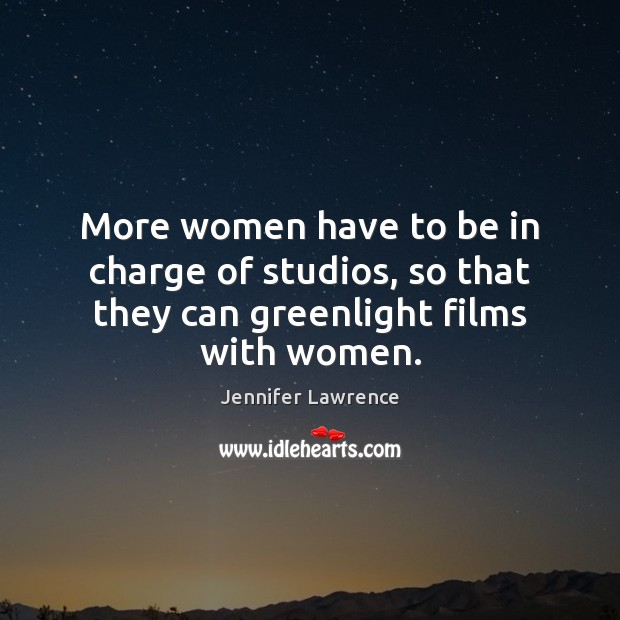 More women have to be in charge of studios, so that they can greenlight films with women. Jennifer Lawrence Picture Quote