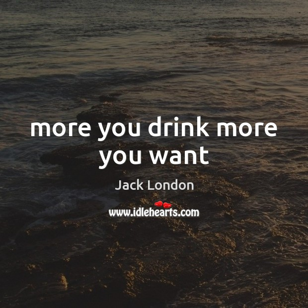 More you drink more you want Jack London Picture Quote