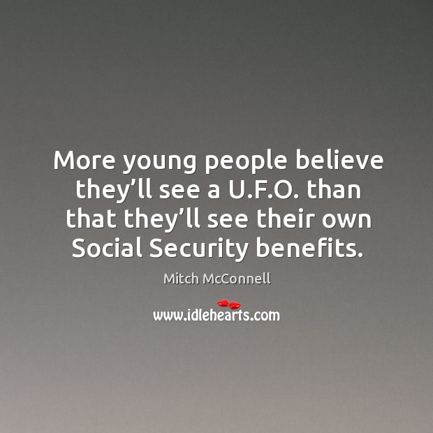 More young people believe they'll see a u.f.o. Than that they'll see their own social security benefits. Mitch McConnell Picture Quote