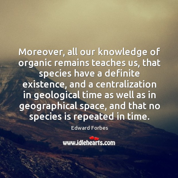 Moreover, all our knowledge of organic remains teaches us, that species have a definite existence Image