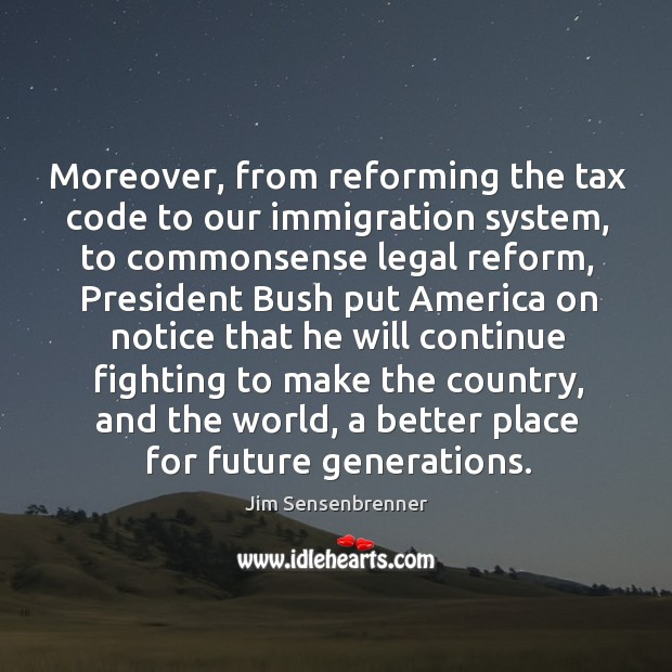 Moreover, from reforming the tax code to our immigration system, to commonsense legal reform Jim Sensenbrenner Picture Quote