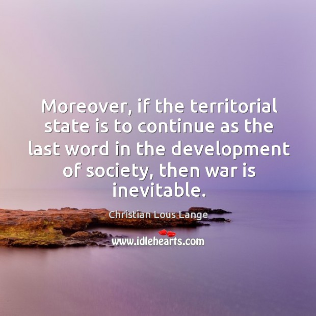 Moreover, if the territorial state is to continue as the last word in the development of society, then war is inevitable. Image
