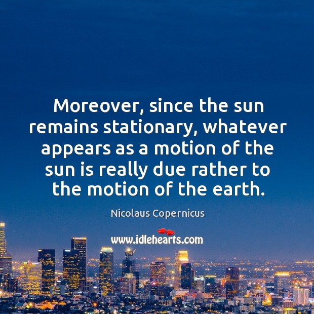 Moreover, since the sun remains stationary Nicolaus Copernicus Picture Quote