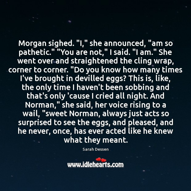 """Morgan sighed. """"I,"""" she announced, """"am so pathetic."""" """"You are not,"""" I Image"""