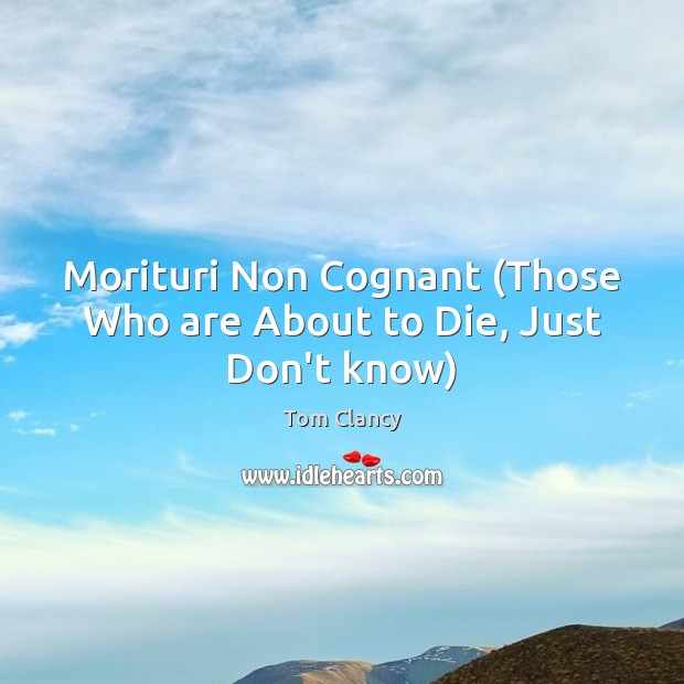 Morituri Non Cognant (Those Who are About to Die, Just Don't know) Tom Clancy Picture Quote