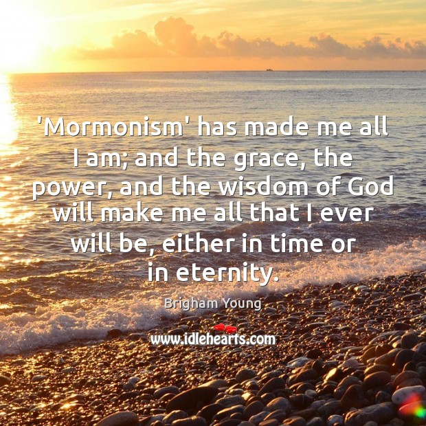 'Mormonism' has made me all I am; and the grace, the power, Brigham Young Picture Quote