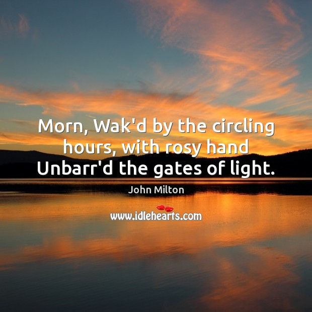 Morn, Wak'd by the circling hours, with rosy hand Unbarr'd the gates of light. John Milton Picture Quote