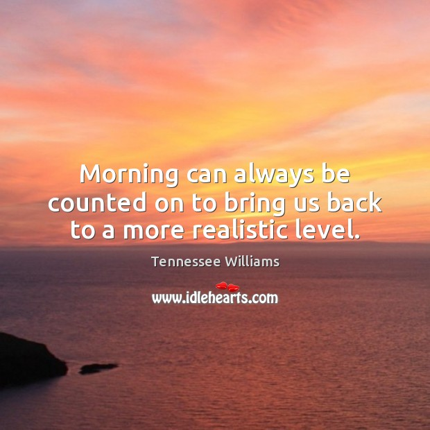 Morning can always be counted on to bring us back to a more realistic level. Image
