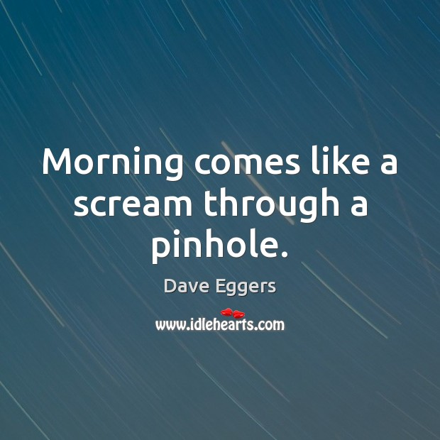 Morning comes like a scream through a pinhole. Image