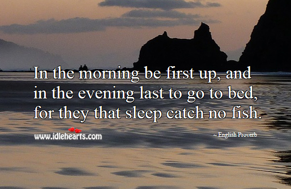 In the morning be first up, and in the evening last to go to bed, for they that sleep catch no fish. English Proverbs Image