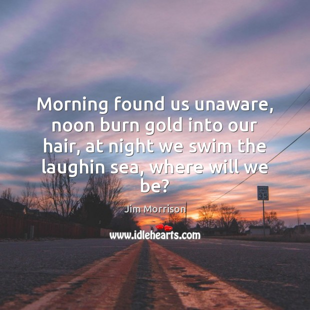 Image, Morning found us unaware, noon burn gold into our hair, at night