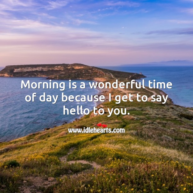 Morning is a wonderful time of day because I get to say hello to you. Image