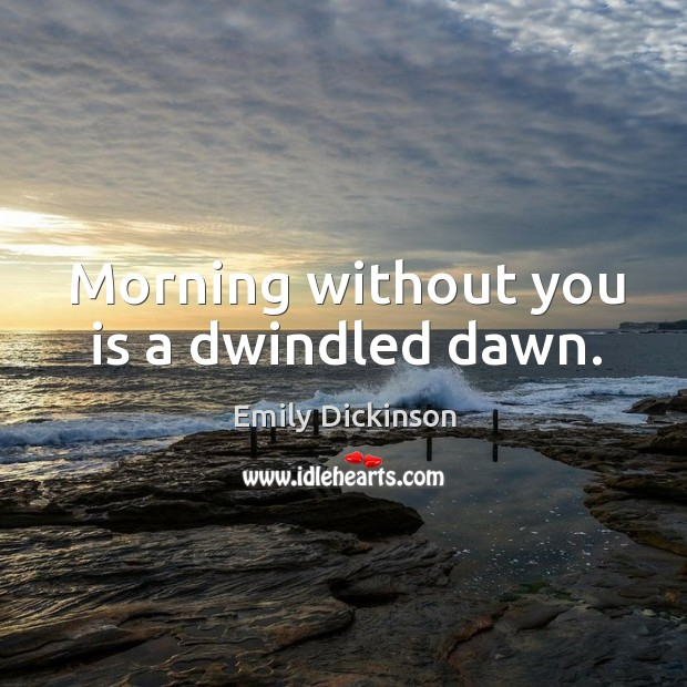 Image, Morning without you is a dwindled dawn.