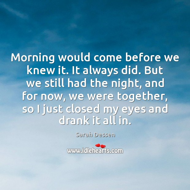 Morning would come before we knew it. It always did. But we Image