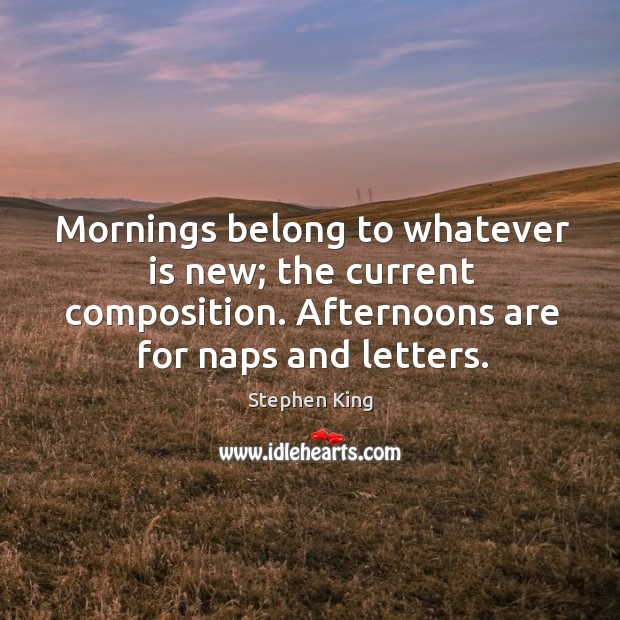 Image, Mornings belong to whatever is new; the current composition. Afternoons are for