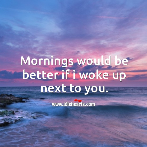 Mornings would be better if I woke up next to you. Image