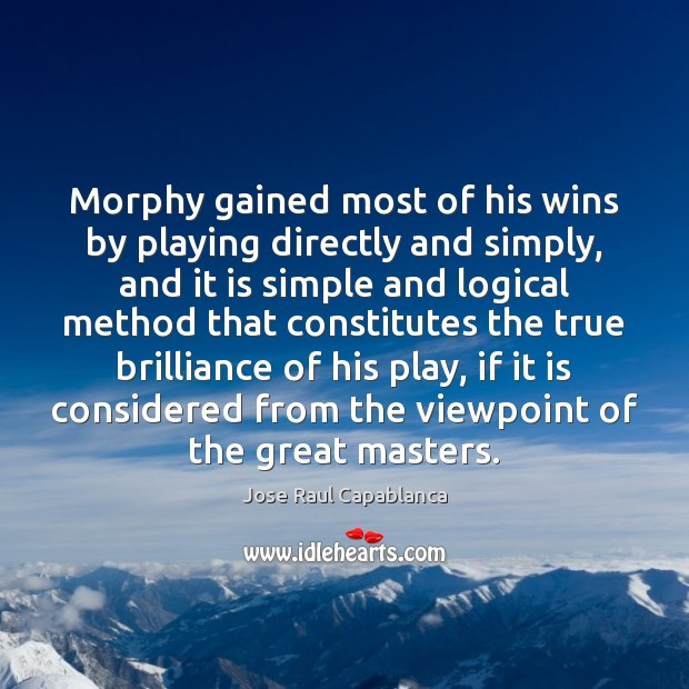 Morphy gained most of his wins by playing directly and simply, and Jose Raul Capablanca Picture Quote