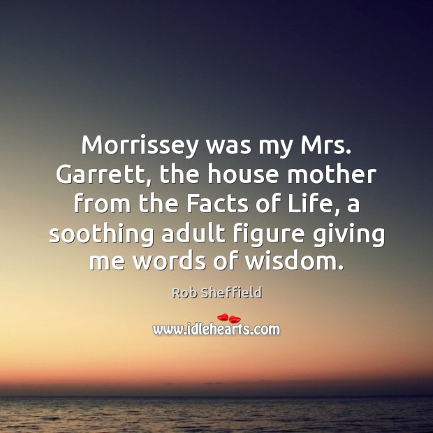 Morrissey was my Mrs. Garrett, the house mother from the Facts of Image