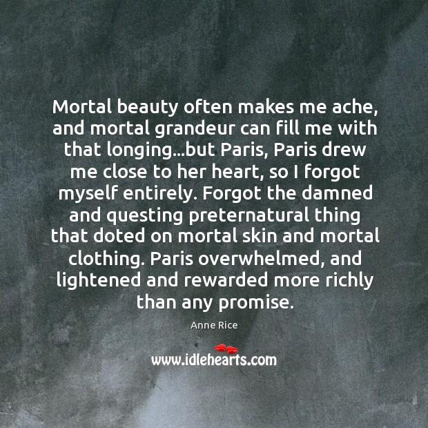 Mortal beauty often makes me ache, and mortal grandeur can fill me Image