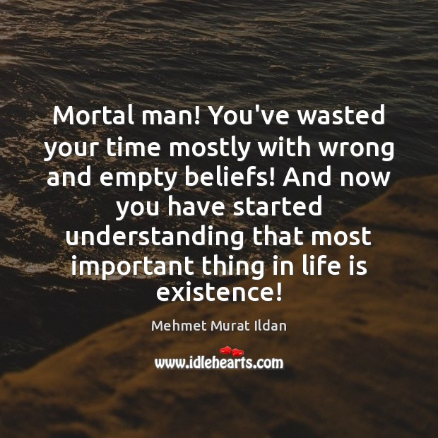 Image, Mortal man! You've wasted your time mostly with wrong and empty beliefs!