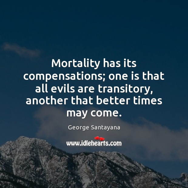 Mortality has its compensations; one is that all evils are transitory, another George Santayana Picture Quote