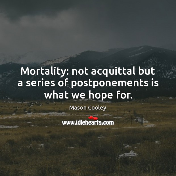 Image, Mortality: not acquittal but a series of postponements is what we hope for.